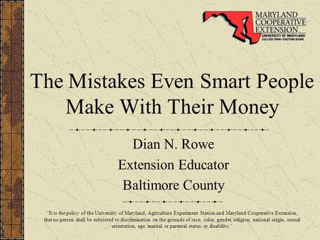 "The Mistakes Even Smart People Make With Their Money Dian N. Rowe Extension Educator Baltimore County ""It is the policy of the University of Maryland,"