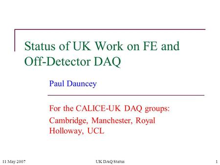 11 May 2007UK DAQ Status1 Status of UK Work on FE and Off-Detector DAQ Paul Dauncey For the CALICE-UK DAQ groups: Cambridge, Manchester, Royal Holloway,