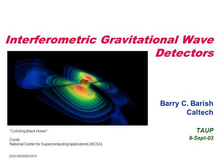 Interferometric Gravitational Wave Detectors Barry C. Barish Caltech TAUP 9-Sept-03 Colliding Black Holes Credit: National Center for Supercomputing.