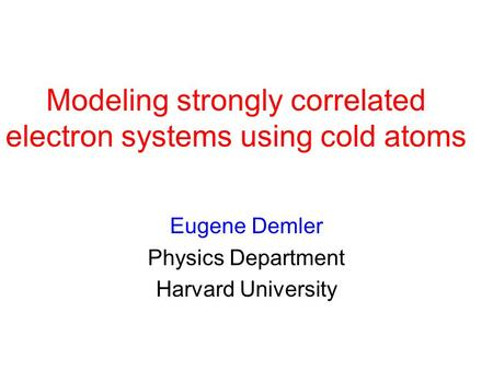 Modeling strongly correlated electron systems using cold atoms Eugene Demler Physics Department Harvard University.