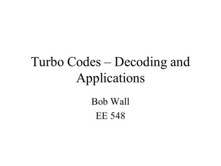 Turbo Codes – Decoding and Applications Bob Wall EE 548.