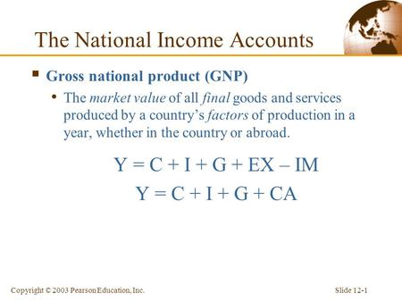 Slide 12-1Copyright © 2003 Pearson Education, Inc. The National Income Accounts  Gross national product (GNP) The market value of all final goods and.
