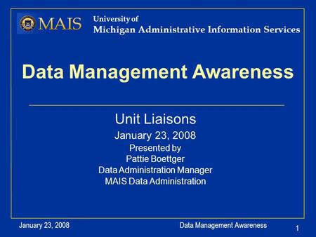 Data Management Awareness January 23, 2008 1 University of Michigan Administrative Information Services Data Management Awareness Unit Liaisons January.