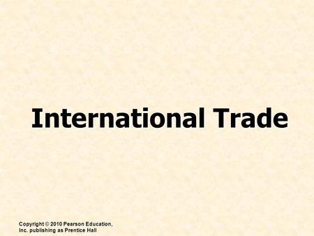 International Trade Copyright © 2010 Pearson Education, Inc. publishing as Prentice Hall.
