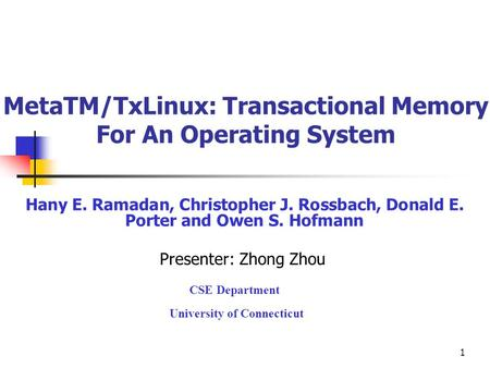 1 MetaTM/TxLinux: Transactional Memory For An Operating System Hany E. Ramadan, Christopher J. Rossbach, Donald E. Porter and Owen S. Hofmann Presenter: