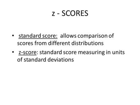 Z - SCORES standard score: allows comparison of scores from different distributions z-score: standard score measuring in units of standard deviations.