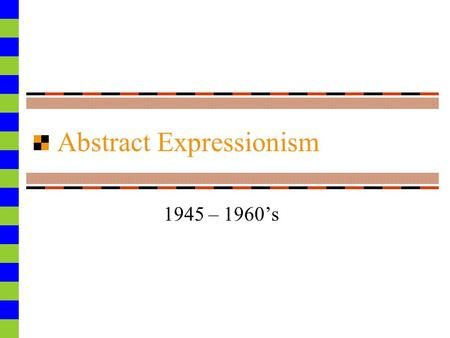 "Abstract Expressionism 1945 – 1960's. ABTRACT EXPRESSIONISM (1945-1960) Nicknamed ""action painting"" Quick, spontaneous brush strokes, seemingly done at."