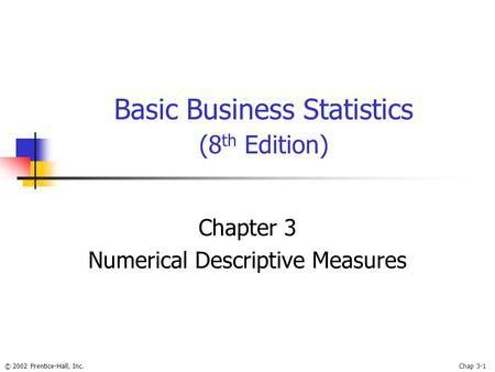 © 2002 Prentice-Hall, Inc.Chap 3-1 Basic Business Statistics (8 th Edition) Chapter 3 Numerical Descriptive Measures.