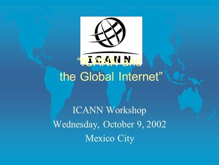"""ICANN and the Global Internet"" ICANN Workshop Wednesday, October 9, 2002 Mexico City."