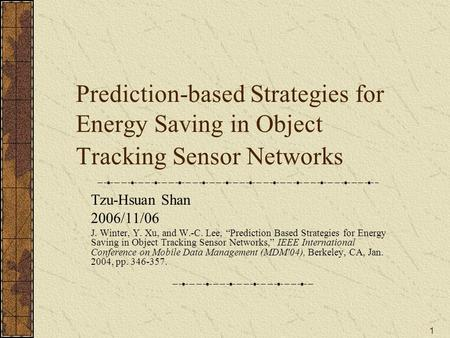 "1 Prediction-based Strategies for Energy Saving in Object Tracking Sensor Networks Tzu-Hsuan Shan 2006/11/06 J. Winter, Y. Xu, and W.-C. Lee, ""Prediction."