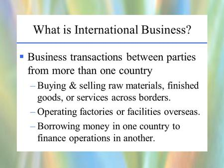 What is International Business?  Business transactions between parties from more than one country –Buying & selling raw materials, finished goods, or.