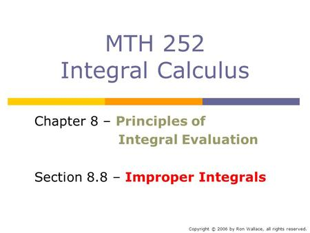 MTH 252 Integral Calculus Chapter 8 – Principles of Integral Evaluation Section 8.8 – Improper Integrals Copyright © 2006 by Ron Wallace, all rights reserved.