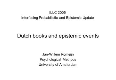 Dutch books and epistemic events Jan-Willem Romeijn Psychological Methods University of Amsterdam ILLC 2005 Interfacing Probabilistic and Epistemic Update.