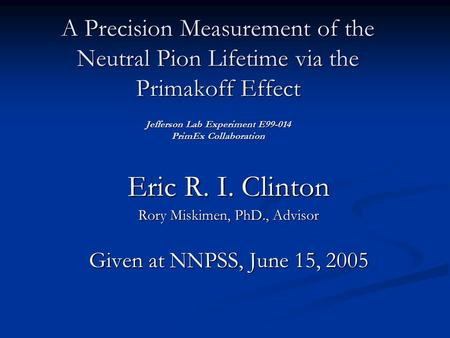A Precision Measurement of the Neutral Pion Lifetime via the Primakoff Effect Jefferson Lab Experiment E99-014 PrimEx Collaboration Eric R. I. Clinton.