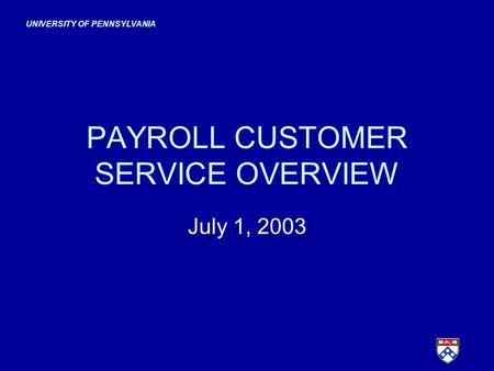 UNIVERSITY OF PENNSYLVANIA PAYROLL CUSTOMER SERVICE OVERVIEW July 1, 2003.