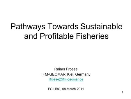 Pathways Towards Sustainable and Profitable Fisheries Rainer Froese IFM-GEOMAR, Kiel, Germany FC-UBC, 08 March 2011 1.