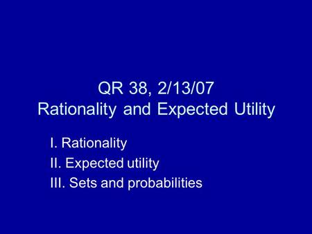 QR 38, 2/13/07 Rationality and Expected Utility I. Rationality II. Expected utility III. Sets and probabilities.