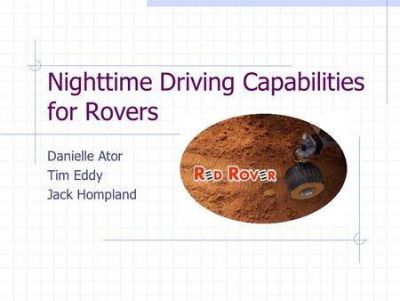 Nighttime Driving Capabilities for Rovers Danielle Ator Tim Eddy Jack Hompland.