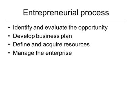 Entrepreneurial process Identify and evaluate the opportunity Develop business plan Define and acquire resources Manage the enterprise.
