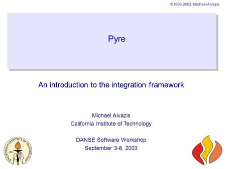 ©1998-2003, Michael Aivazis Pyre An <strong>introduction</strong> <strong>to</strong> the integration framework Michael Aivazis California Institute of Technology DANSE Software Workshop.