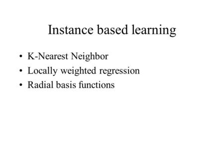 Instance based learning K-Nearest Neighbor Locally weighted regression Radial basis functions.