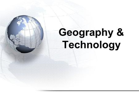 Geography & Technology. 1.Geographic Information Systems 2.Global Positioning System 3.Aerial Photographs 4.Satellite Imagery.