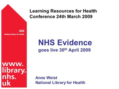 Learning Resources for Health Conference 24th March 2009 NHS Evidence goes live 30 th April 2009 Anne Weist National Library for Health.