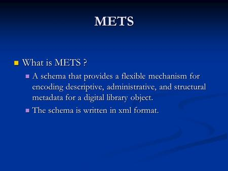 METS What is METS ? What is METS ? A schema that provides a flexible mechanism for encoding descriptive, administrative, and structural metadata for a.