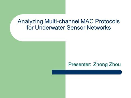 Analyzing Multi-channel MAC Protocols for Underwater Sensor Networks Presenter: Zhong Zhou.