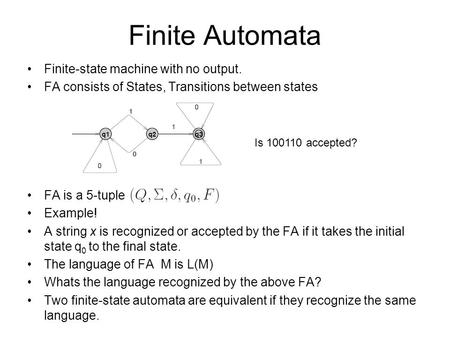 Finite Automata Finite-state machine with no output. FA consists of States, Transitions between states FA is a 5-tuple Example! A string x is recognized.