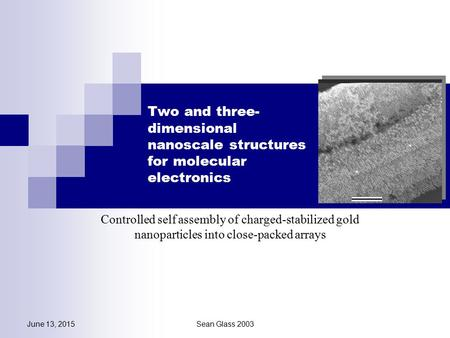 June 13, 2015Sean Glass 2003 Two and three- dimensional nanoscale structures for molecular electronics Controlled self assembly of charged-stabilized gold.