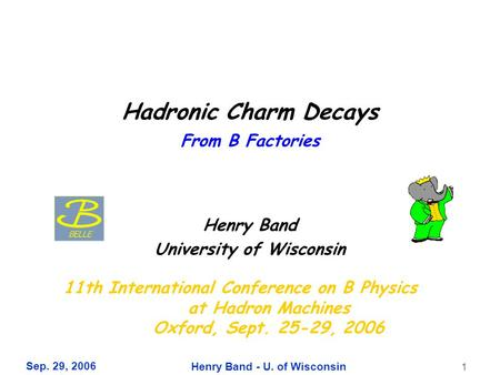 Sep. 29, 2006 Henry Band - U. of Wisconsin 1 Hadronic Charm Decays From B Factories Henry Band University of Wisconsin 11th International Conference on.