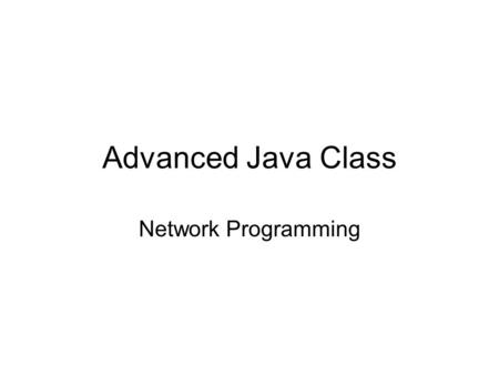 Advanced Java Class Network Programming. Network Protocols Overview Levels of Abstraction –HTTP protocol: spoken by Web Servers and Web Clients –TCP/IP: