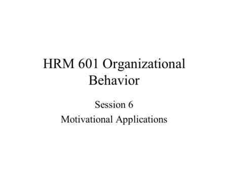HRM 601 Organizational Behavior Session 6 Motivational Applications.