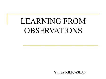 LEARNING FROM OBSERVATIONS Yılmaz KILIÇASLAN. Definition Learning takes place as the agent observes its interactions with the world and its own decision-making.