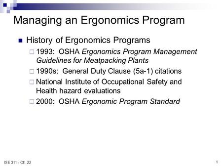 1 ISE 311 - Ch. 22 Managing an Ergonomics Program History of Ergonomics Programs  1993: OSHA Ergonomics Program Management Guidelines for Meatpacking.