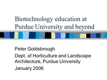 Biotechnology education at Purdue University and beyond Peter Goldsbrough Dept. of Horticulture and Landscape Architecture, Purdue University January 2006.