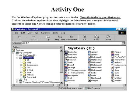 Activity One Use the Windows Explorer program to create a new folder. Name the folder by your first name. Click on the windows explorer icon then highlight.