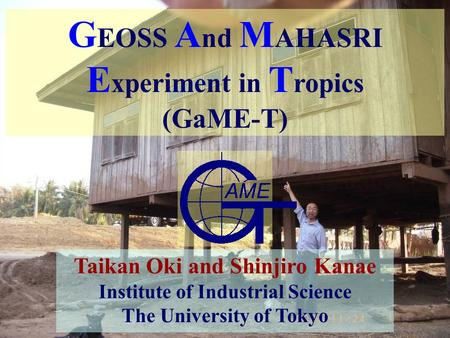 1 G EOSS A nd M AHASRI E xperiment in T ropics (GaME-T) Taikan Oki and Shinjiro.