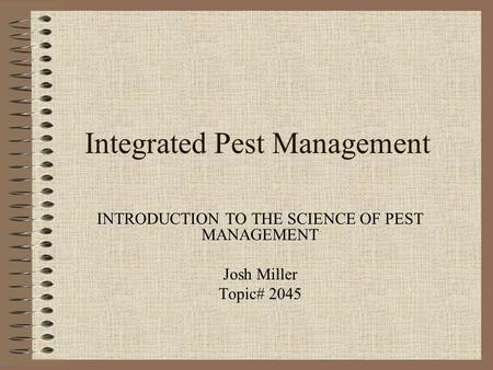 Integrated Pest Management INTRODUCTION TO THE SCIENCE OF PEST MANAGEMENT Josh Miller Topic# 2045.