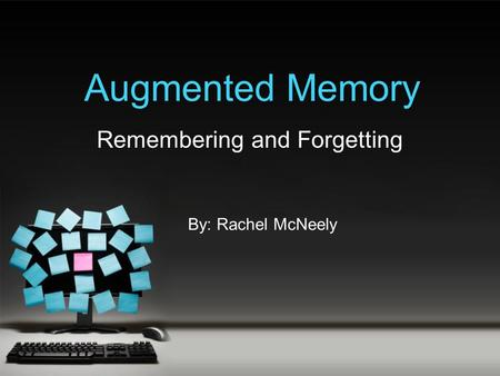 Augmented Memory Remembering and Forgetting By: Rachel McNeely.
