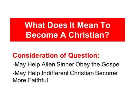 What Does It Mean To Become A Christian? Consideration of Question: -May Help Alien Sinner Obey the Gospel -May Help Indifferent Christian Become More.