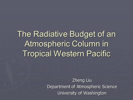 The Radiative Budget of an Atmospheric Column in Tropical Western Pacific Zheng Liu Department of Atmospheric Science University of Washington.