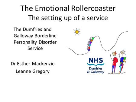 The Emotional Rollercoaster The setting up of a service The Dumfries and Galloway Borderline Personality Disorder Service Dr Esther Mackenzie Leanne Gregory.