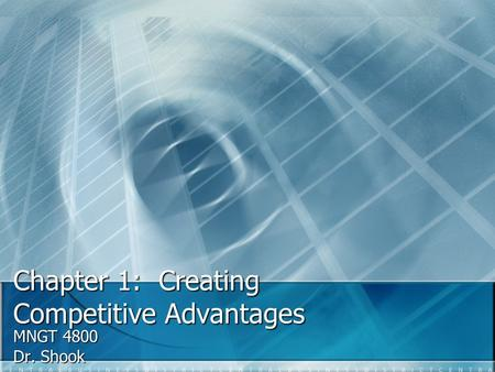 Chapter 1: Creating Competitive Advantages MNGT 4800 Dr. Shook.