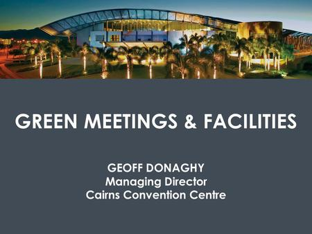 GREEN MEETINGS & FACILITIES GEOFF DONAGHY Managing Director Cairns Convention Centre.