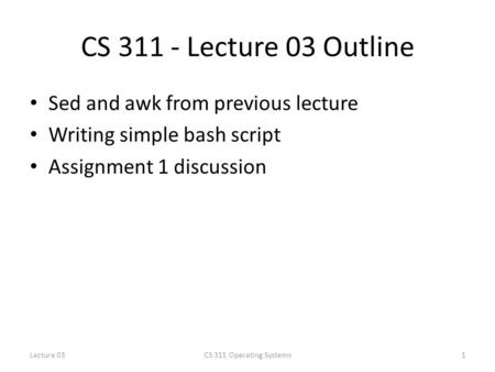 CS 311 - Lecture 03 Outline Sed and awk from previous lecture Writing simple bash script Assignment 1 discussion 1CS 311 Operating SystemsLecture 03.