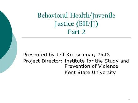 1 Behavioral Health/Juvenile Justice (BH/JJ) Part 2 Presented by Jeff Kretschmar, Ph.D. Project Director: Institute for the Study and Prevention of Violence.