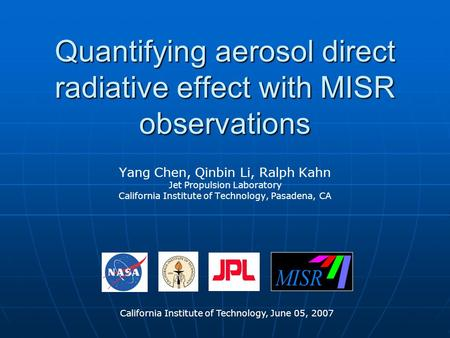 Quantifying aerosol direct radiative effect with MISR observations Yang Chen, Qinbin Li, Ralph Kahn Jet Propulsion Laboratory California Institute of Technology,