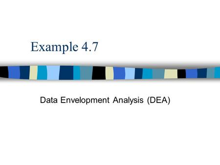 Example 4.7 Data Envelopment Analysis (DEA). 4.14.1 | 4.2 | 4.3 | 4.4 | 4.5 | 4.64.24.34.44.54.6 Background Information n Consider a group of three hospitals.